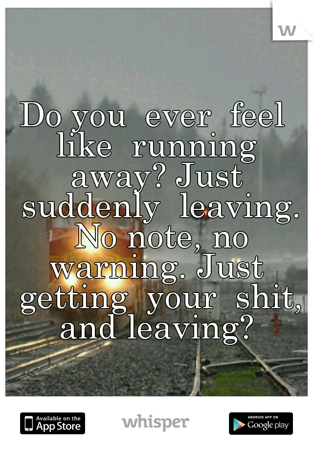 Do you  ever  feel  like  running  away? Just  suddenly  leaving. No note, no warning. Just  getting  your  shit, and leaving?