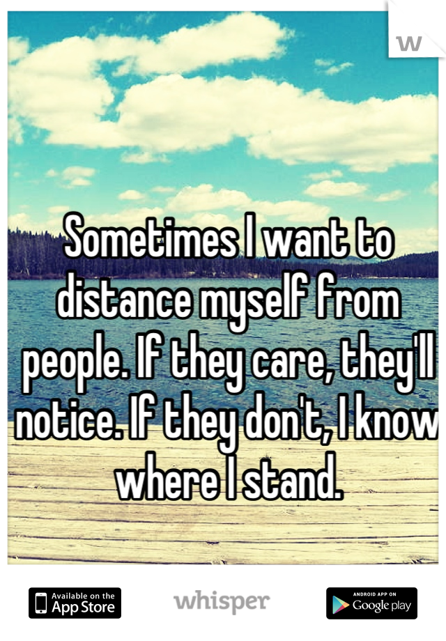 Sometimes I want to distance myself from people. If they care, they'll notice. If they don't, I know where I stand.