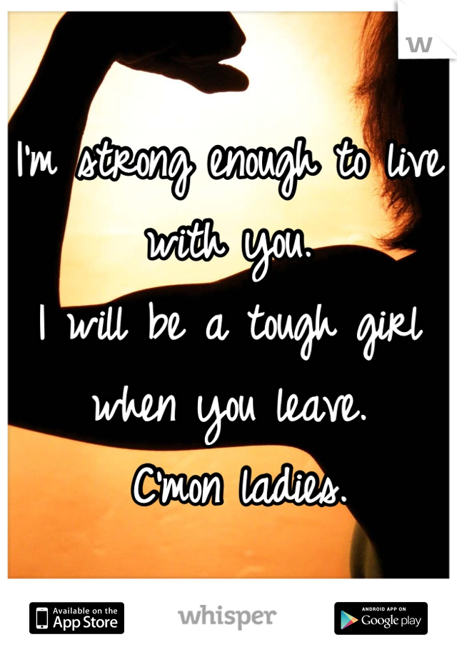 I'm strong enough to live with you.  I will be a tough girl when you leave.  C'mon ladies.