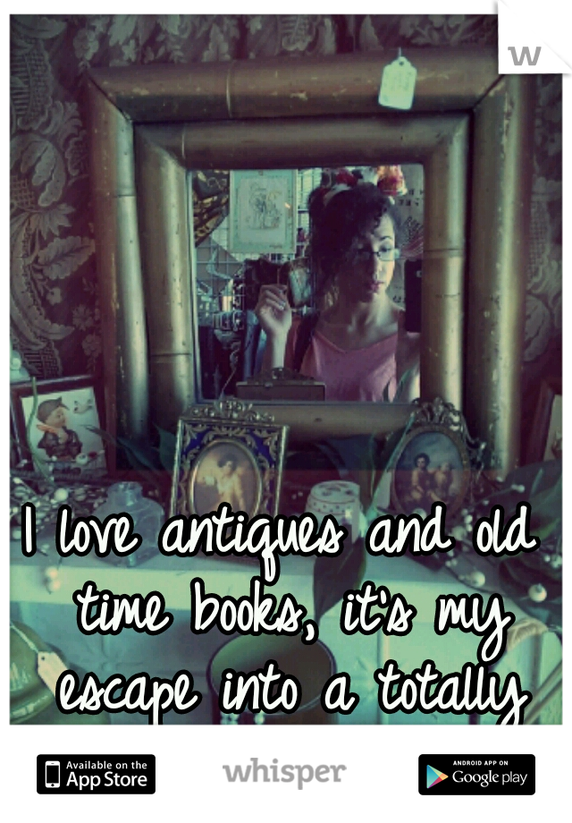 I love antiques and old time books, it's my escape into a totally different time and place. Love it.