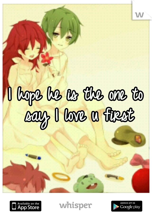I hope he is the one to say I love u first