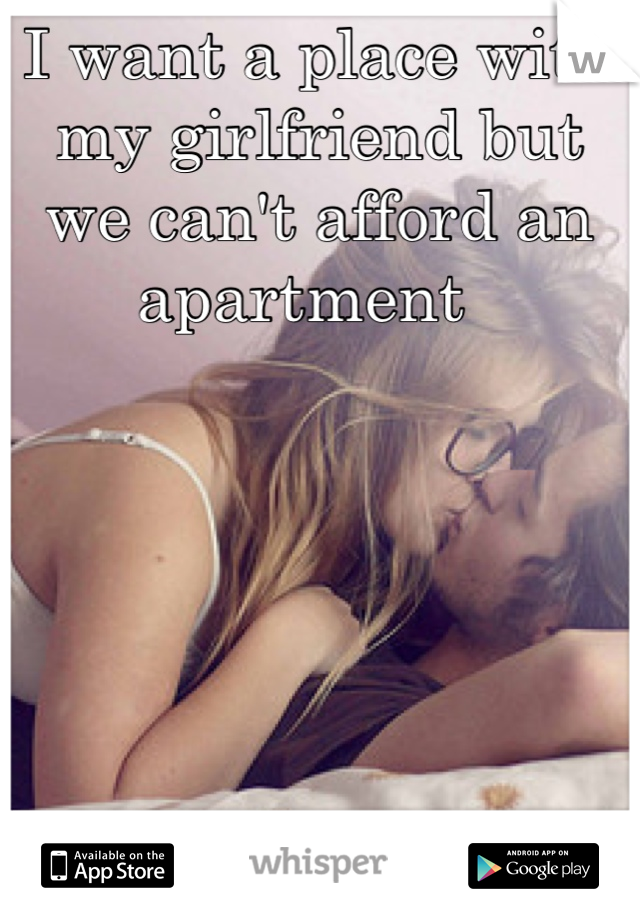 I want a place with my girlfriend but we can't afford an apartment