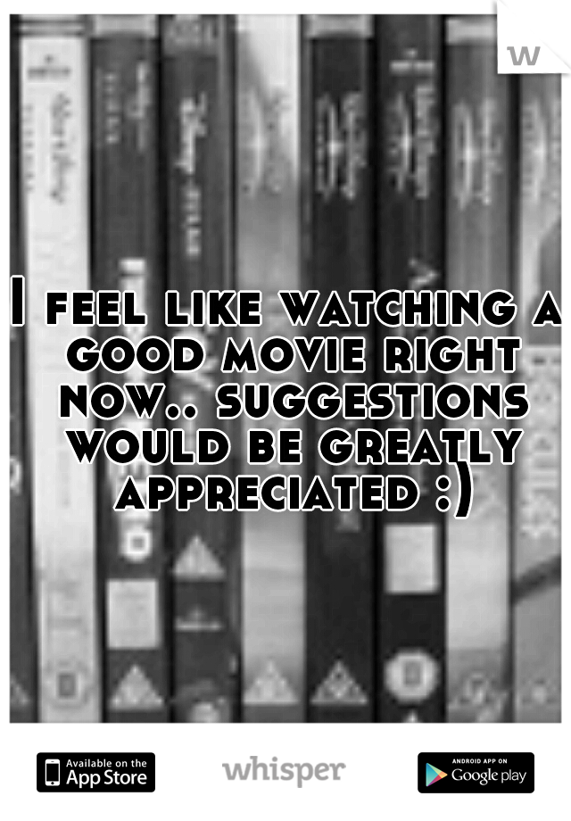I feel like watching a good movie right now.. suggestions would be greatly appreciated :)