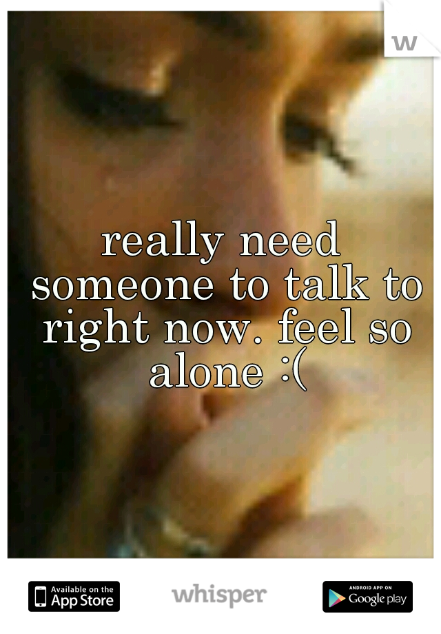 really need someone to talk to right now. feel so alone :(