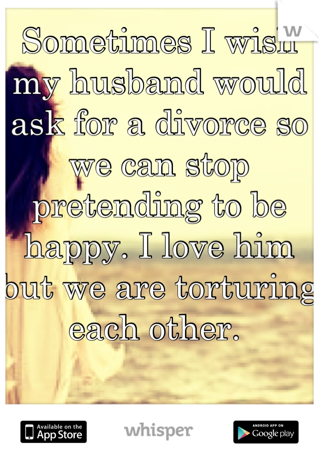 Sometimes I wish my husband would ask for a divorce so we can stop pretending to be happy. I love him but we are torturing each other.