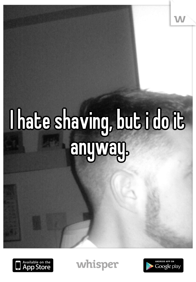 I hate shaving, but i do it anyway.