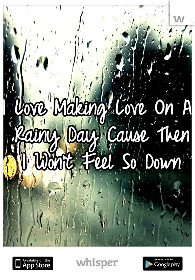 I Love Making Love On A Rainy Day Cause Then I Won't Feel So Down