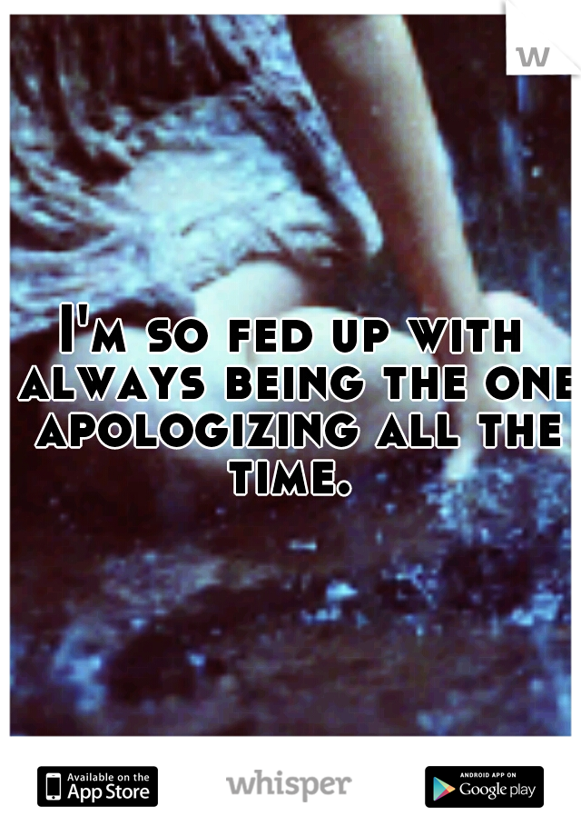 I'm so fed up with always being the one apologizing all the time.