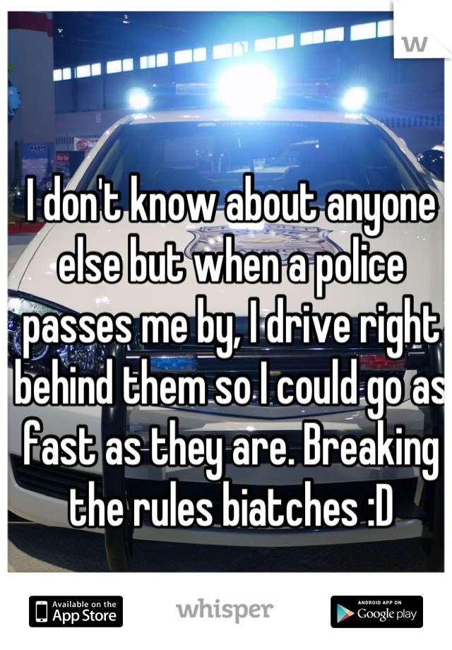 I don't know about anyone else but when a police passes me by, I drive right behind them so I could go as fast as they are. Breaking the rules biatches :D