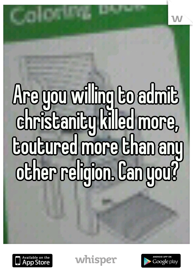 Are you willing to admit christanity killed more, toutured more than any other religion. Can you?