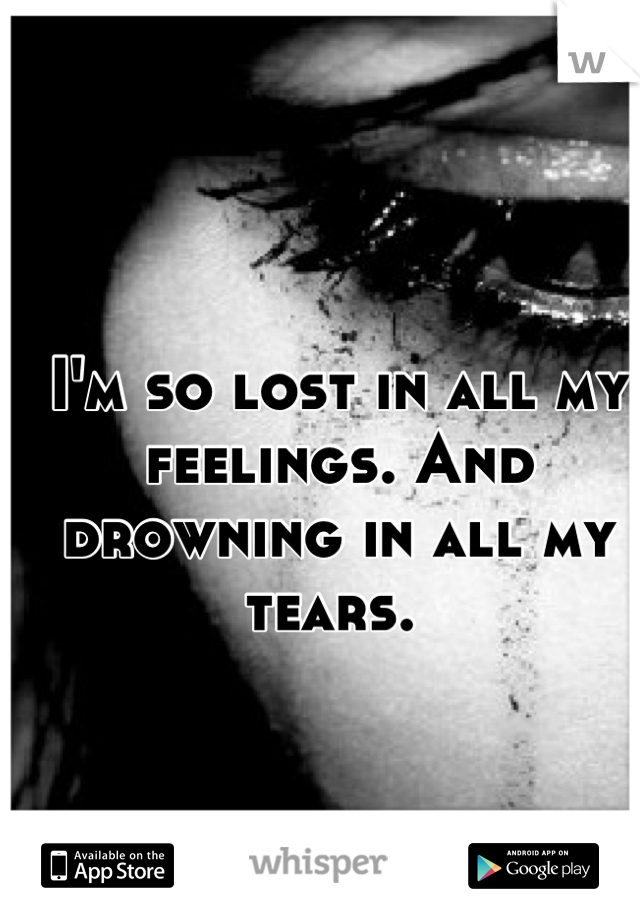 I'm so lost in all my feelings. And drowning in all my tears.