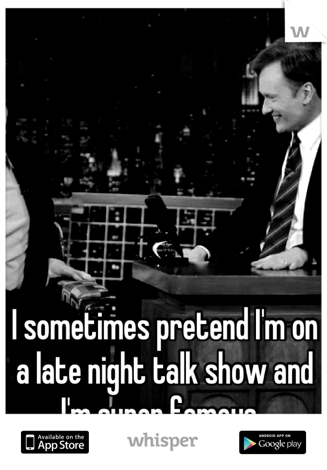 I sometimes pretend I'm on a late night talk show and I'm super famous.