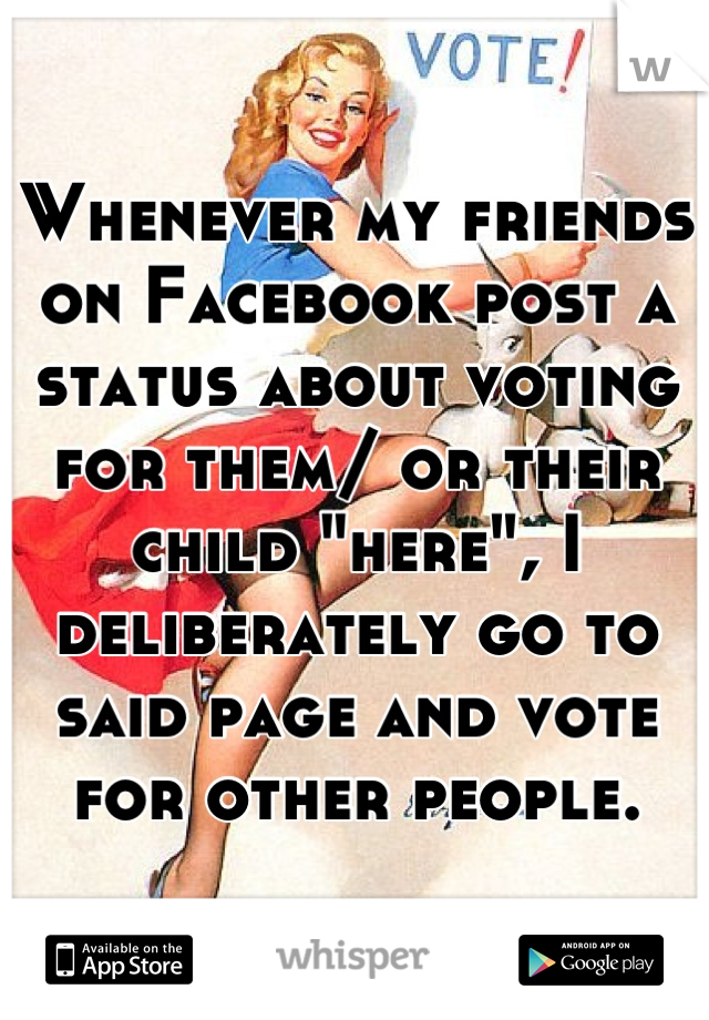 "Whenever my friends on Facebook post a status about voting for them/ or their child ""here"", I deliberately go to said page and vote for other people."