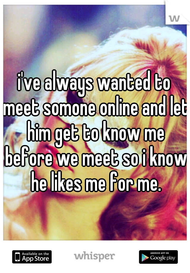 i've always wanted to meet somone online and let him get to know me before we meet so i know he likes me for me.