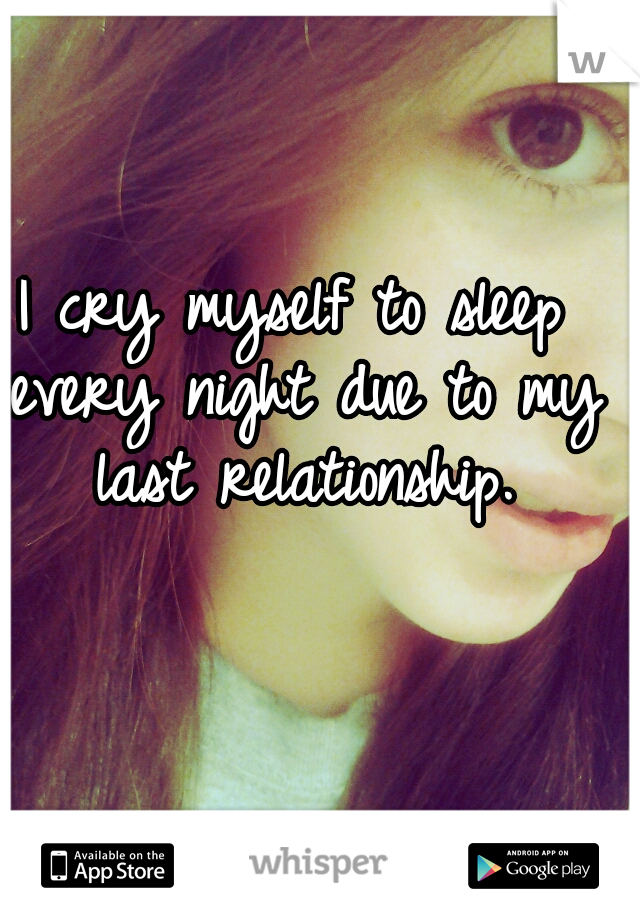 I cry myself to sleep every night due to my last relationship.