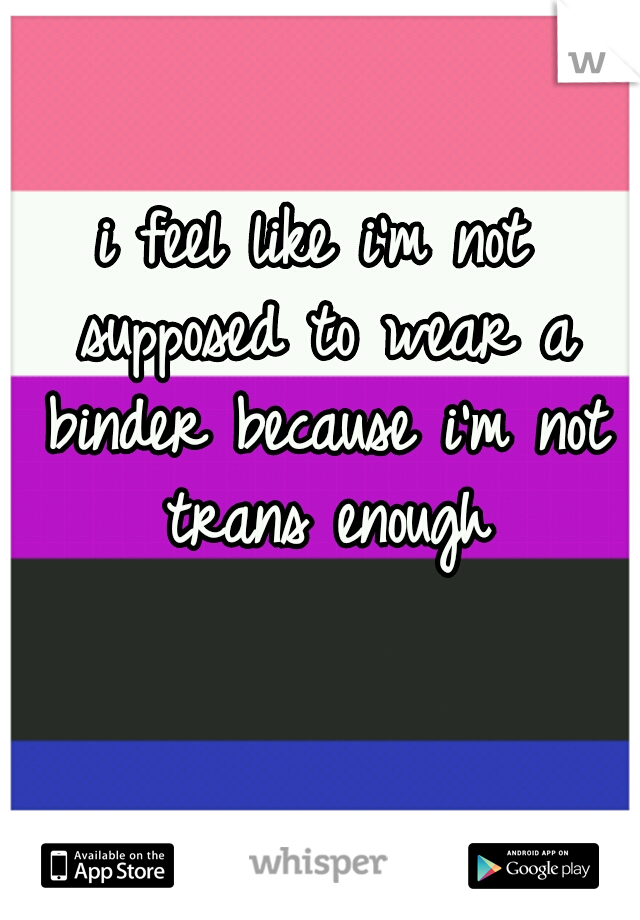 i feel like i'm not supposed to wear a binder because i'm not trans enough