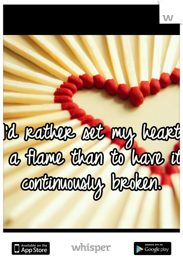 I'd rather set my heart a flame than to have it continuously broken.