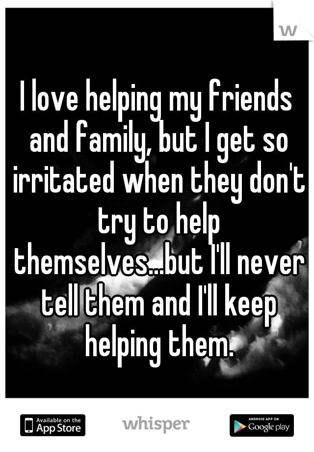 I love helping my friends and family, but I get so irritated when they don't try to help themselves...but I'll never tell them and I'll keep helping them.