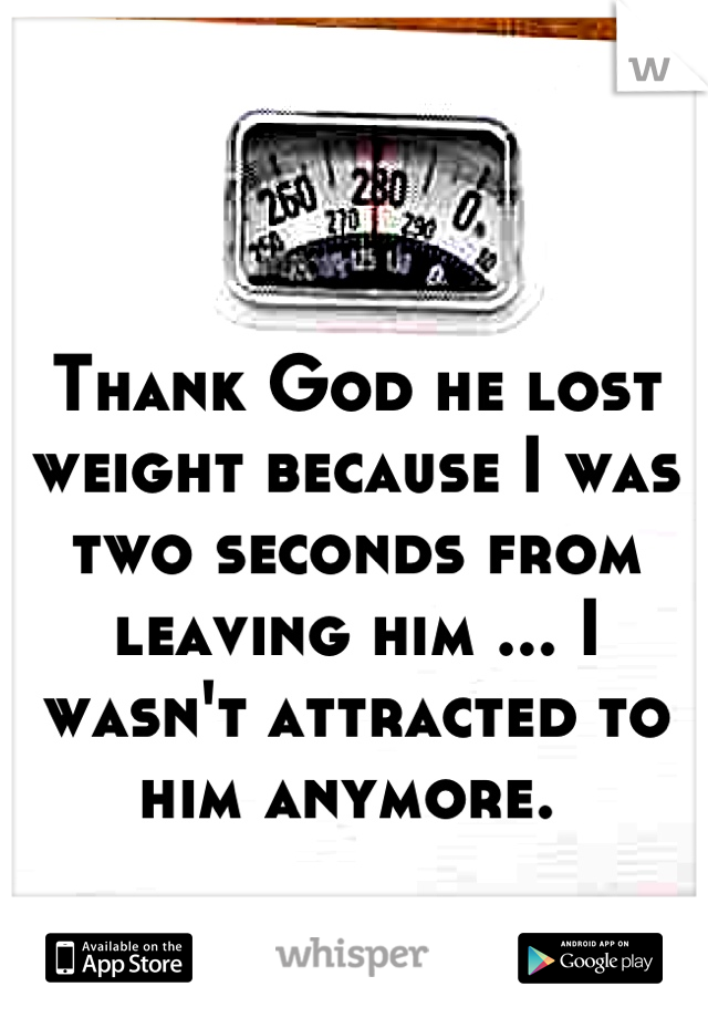 Thank God he lost weight because I was two seconds from leaving him ... I wasn't attracted to him anymore.