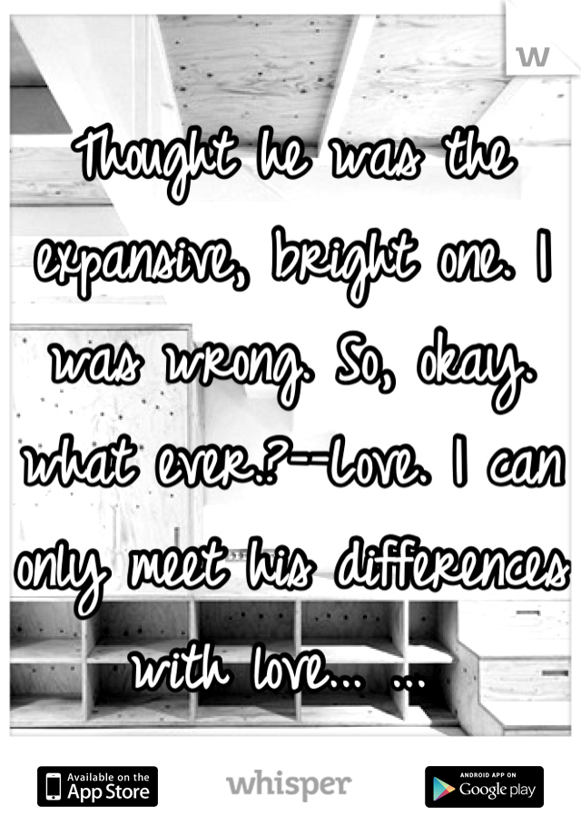 Thought he was the expansive, bright one. I was wrong. So, okay. what ever.?--Love. I can only meet his differences with love... ...