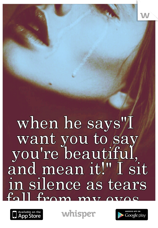 """when he says""""I want you to say you're beautiful,  and mean it!"""" I sit in silence as tears fall from my eyes."""