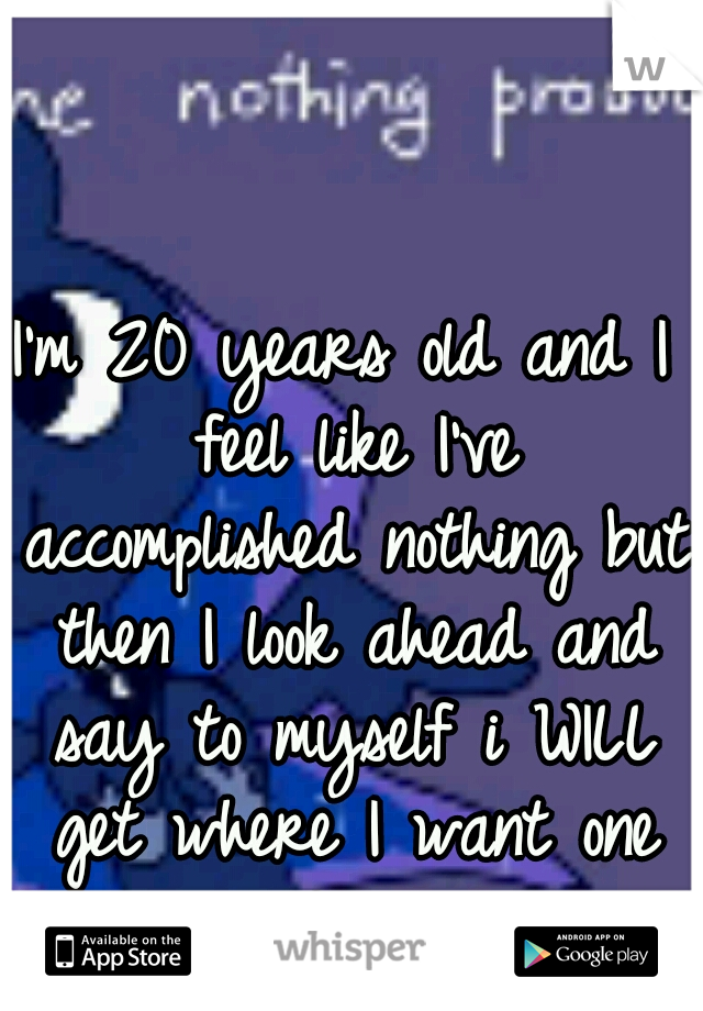 I'm 20 years old and I feel like I've accomplished nothing but then I look ahead and say to myself i WILL get where I want one day!