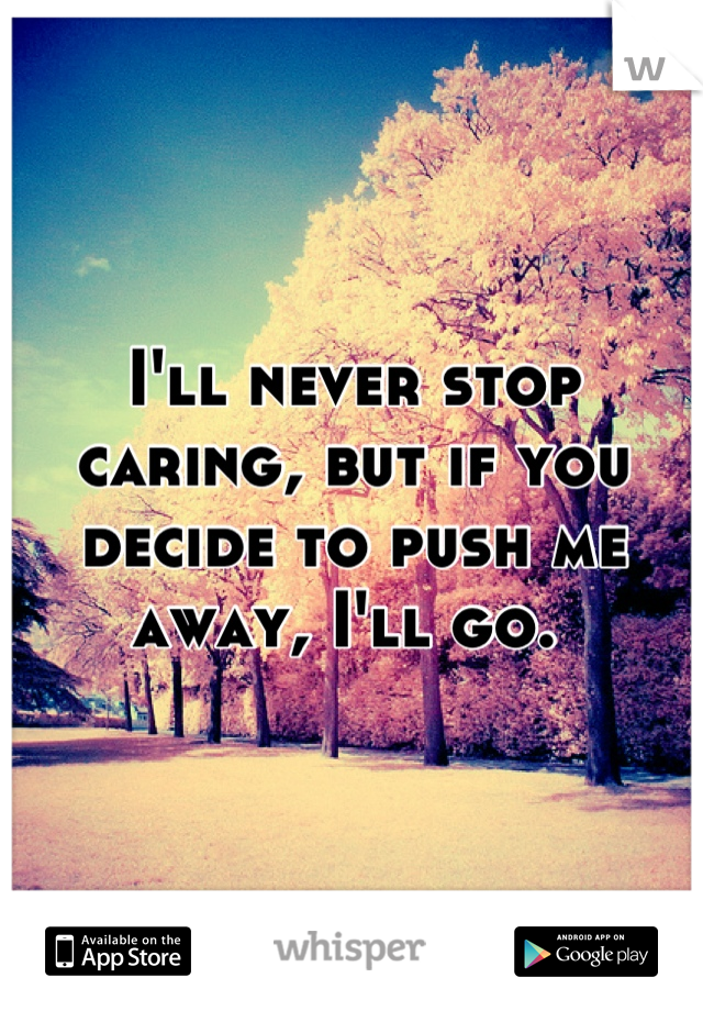 I'll never stop caring, but if you decide to push me away, I'll go.