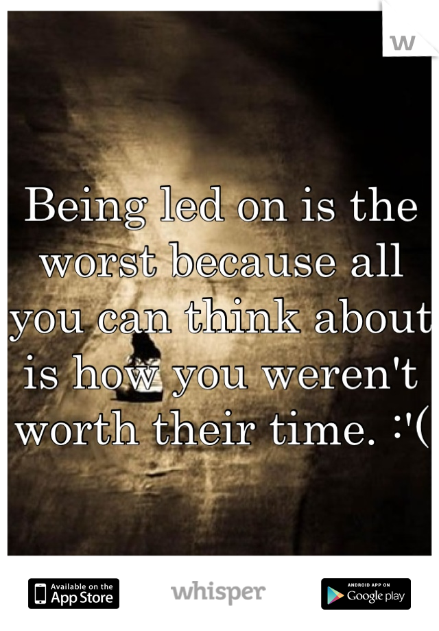 Being led on is the worst because all you can think about is how you weren't worth their time. :'(