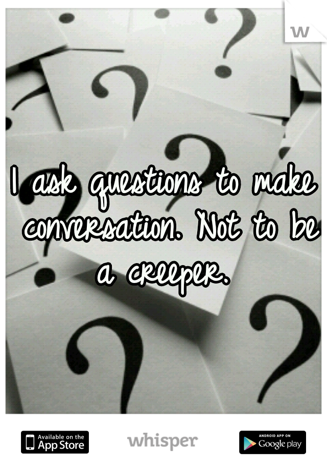 I ask questions to make conversation. Not to be a creeper.