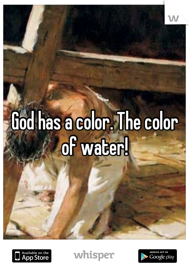 God has a color. The color of water!