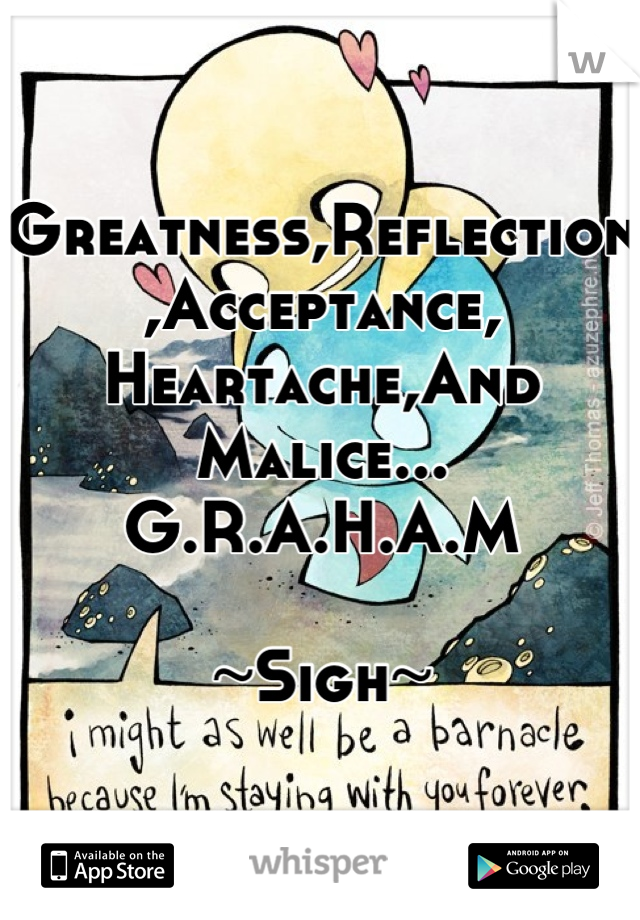 Greatness,Reflection,Acceptance, Heartache,And Malice... G.R.A.H.A.M   ~Sigh~