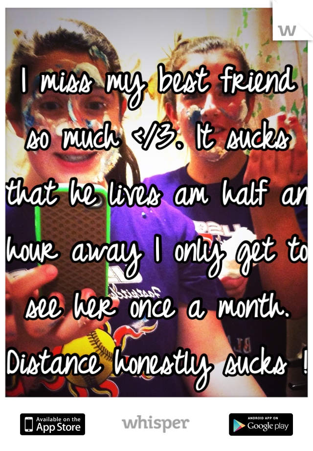 I miss my best friend so much </3. It sucks that he lives am half an hour away I only get to see her once a month. Distance honestly sucks !