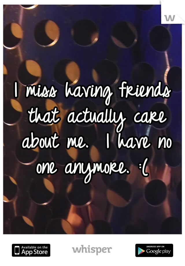 I miss having friends that actually care about me.  I have no one anymore. :(