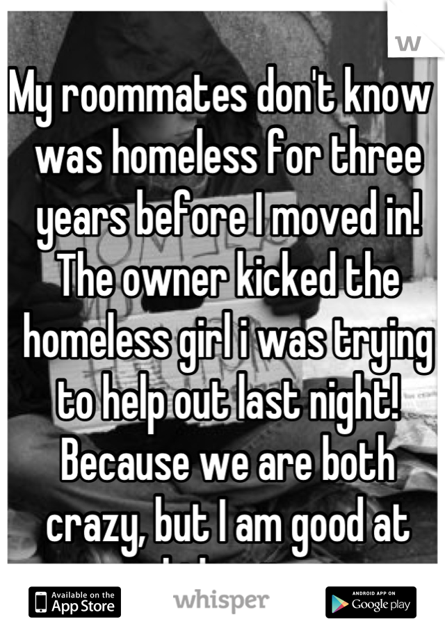 My roommates don't know I was homeless for three years before I moved in! The owner kicked the homeless girl i was trying to help out last night!  Because we are both crazy, but I am good at hiding it.