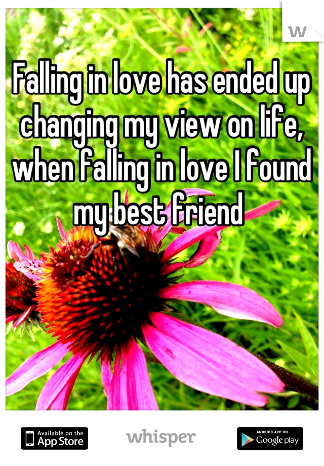 Falling in love has ended up changing my view on life, when falling in love I found my best friend