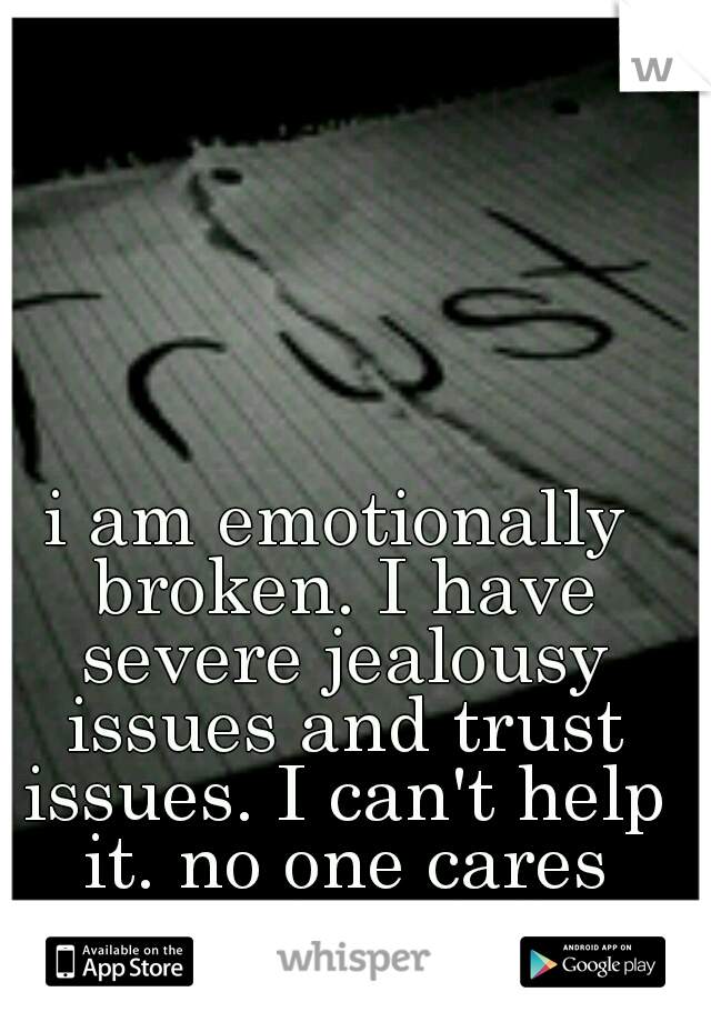 i am emotionally broken. I have severe jealousy issues and trust issues. I can't help it. no one cares enough to help.