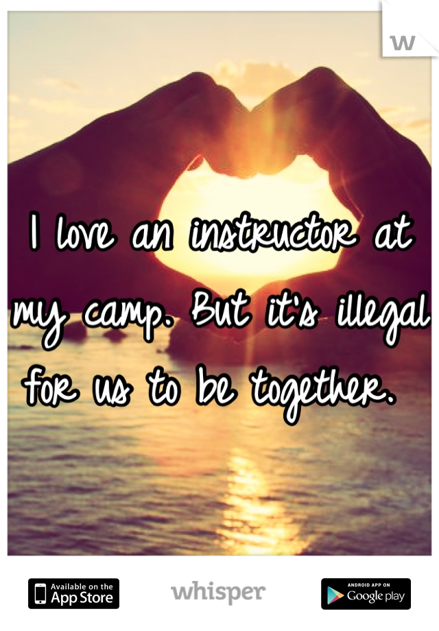 I love an instructor at my camp. But it's illegal for us to be together.