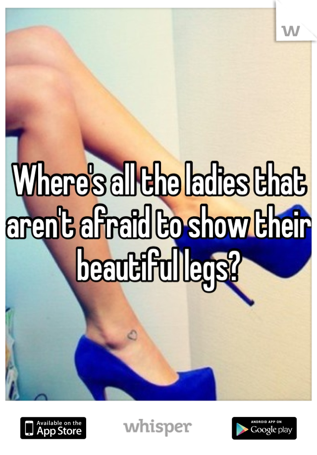 Where's all the ladies that aren't afraid to show their beautiful legs?