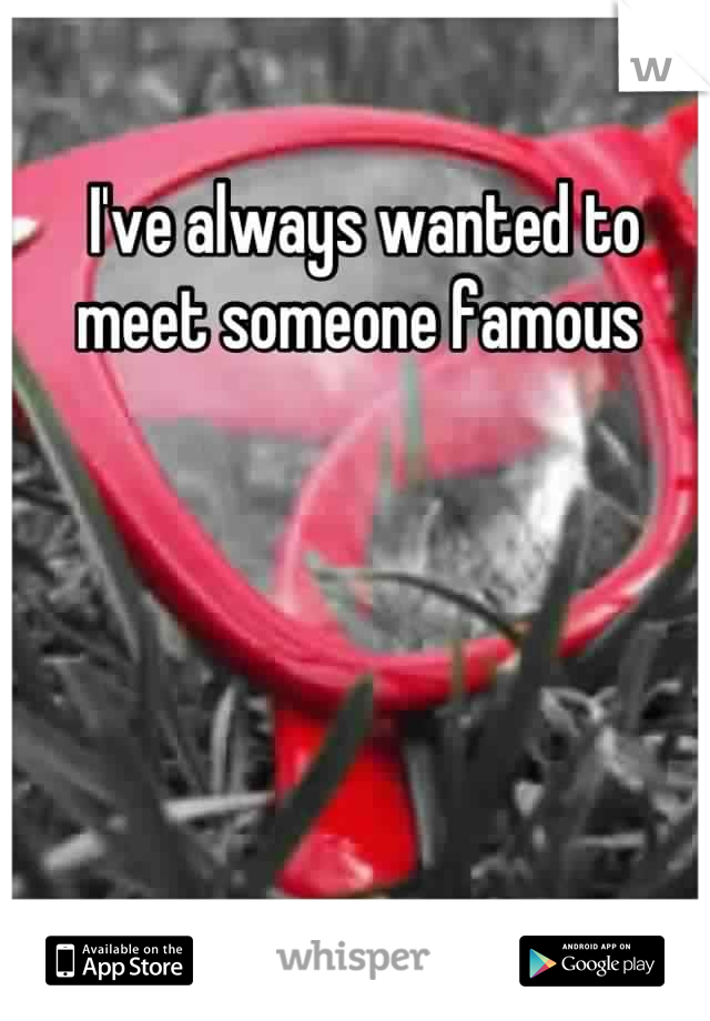 I've always wanted to meet someone famous