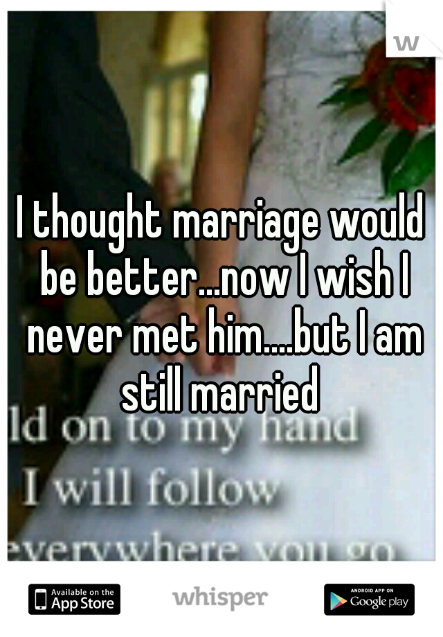 I thought marriage would be better...now I wish I never met him....but I am still married