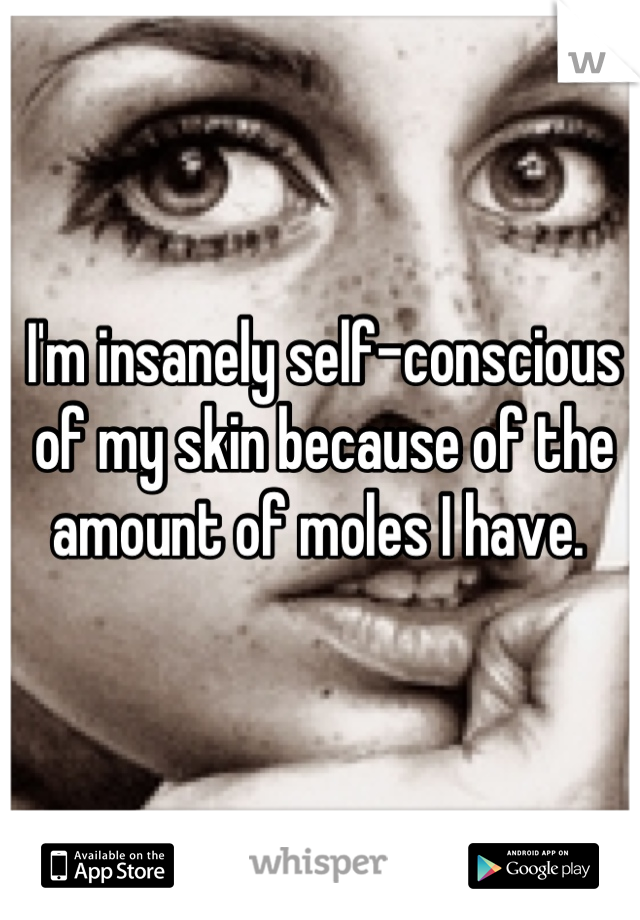 I'm insanely self-conscious of my skin because of the amount of moles I have.