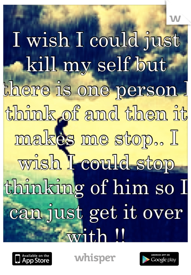 I wish I could just kill my self but there is one person I think of and then it makes me stop.. I wish I could stop thinking of him so I can just get it over with !!