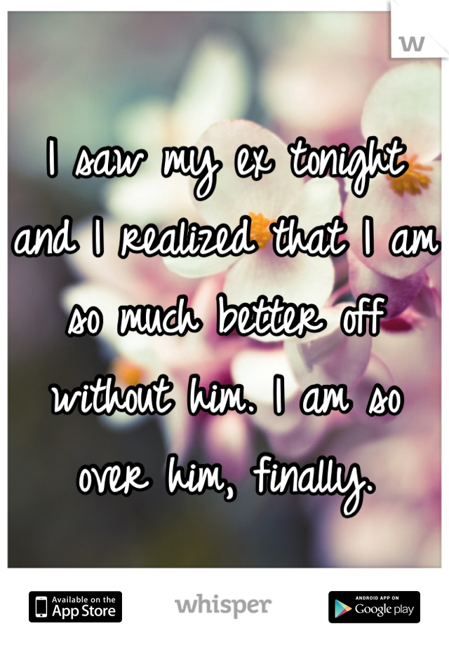 I saw my ex tonight and I realized that I am so much better off without him. I am so over him, finally.