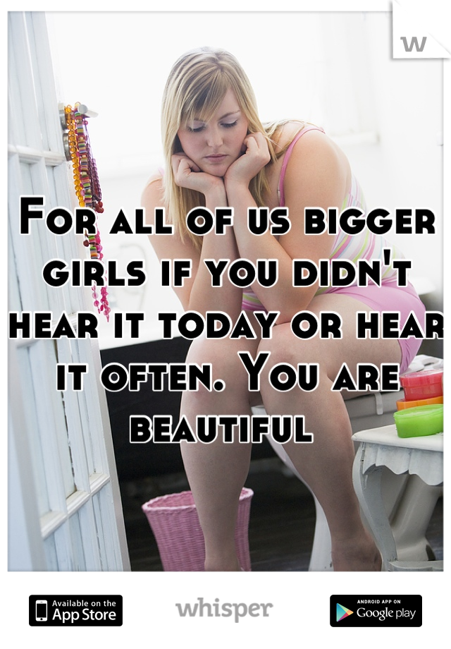 For all of us bigger girls if you didn't hear it today or hear it often. You are beautiful