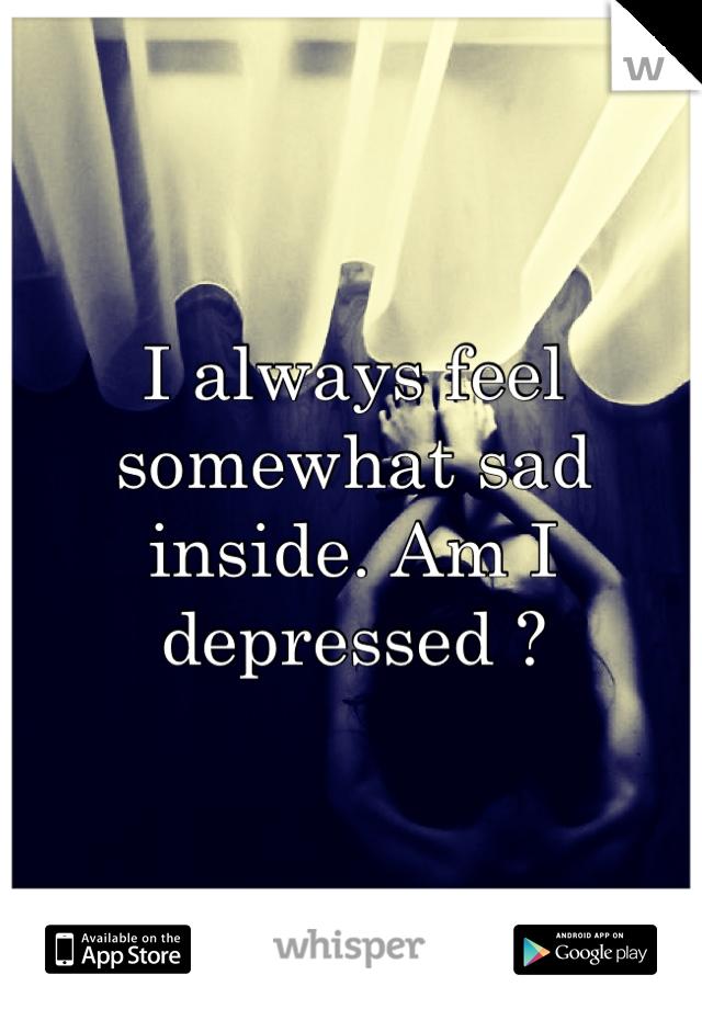I always feel somewhat sad inside. Am I depressed ?