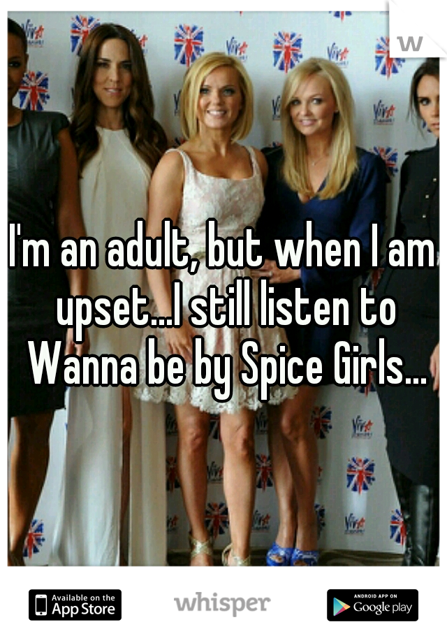 I'm an adult, but when I am upset...I still listen to Wanna be by Spice Girls...