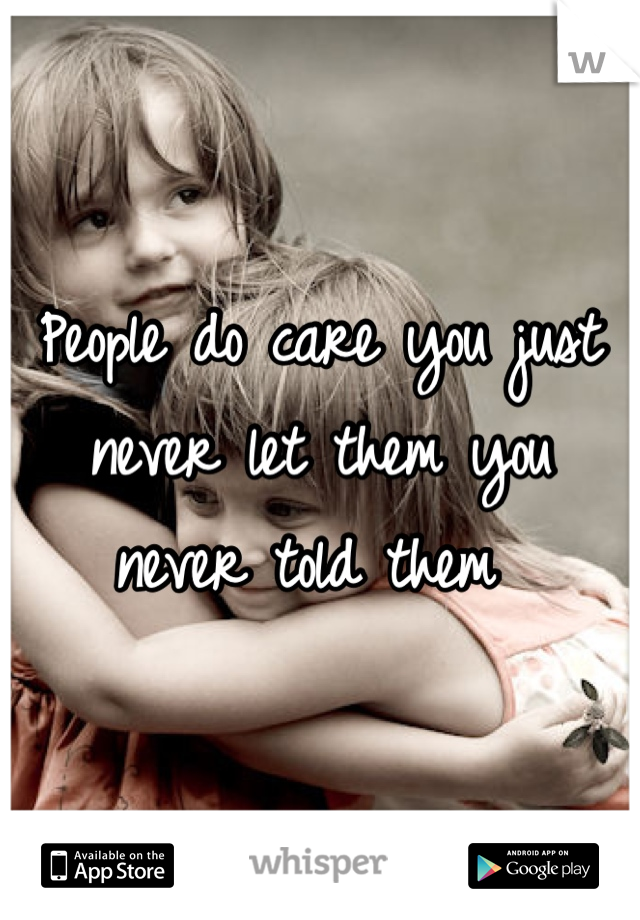 People do care you just never let them you never told them