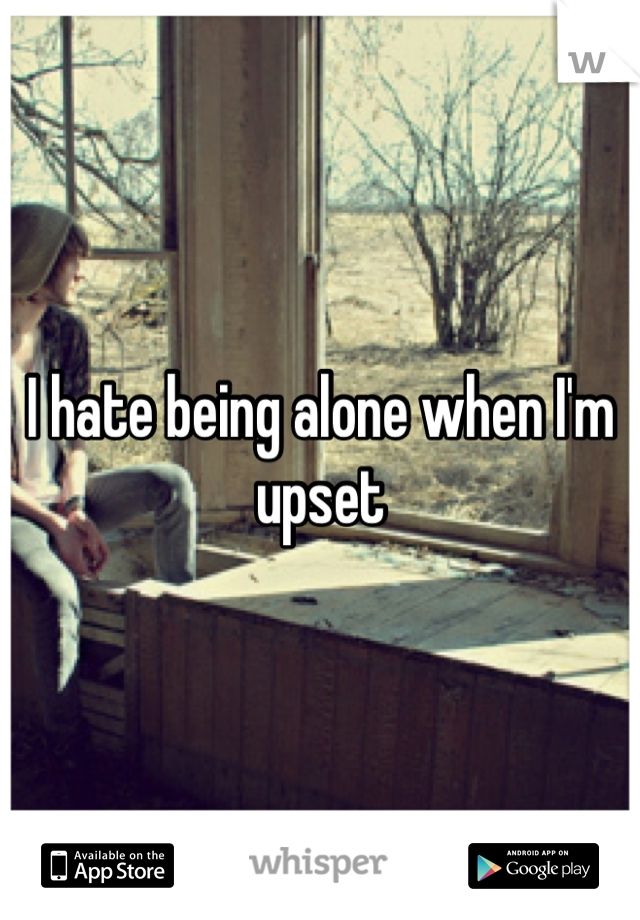 I hate being alone when I'm upset