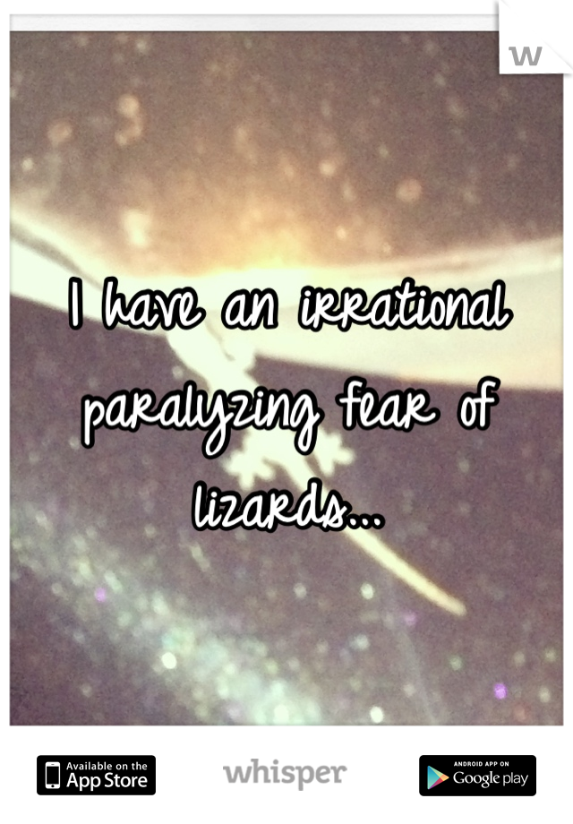 I have an irrational paralyzing fear of lizards...