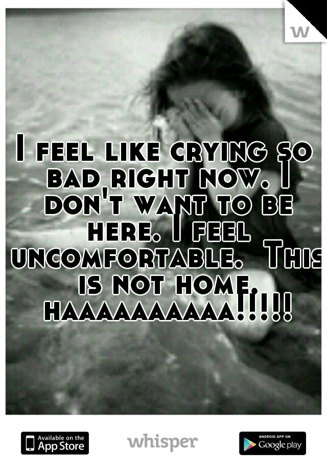 I feel like crying so bad right now. I don't want to be here. I feel uncomfortable.  This is not home. haaaaaaaaaa!!!!!